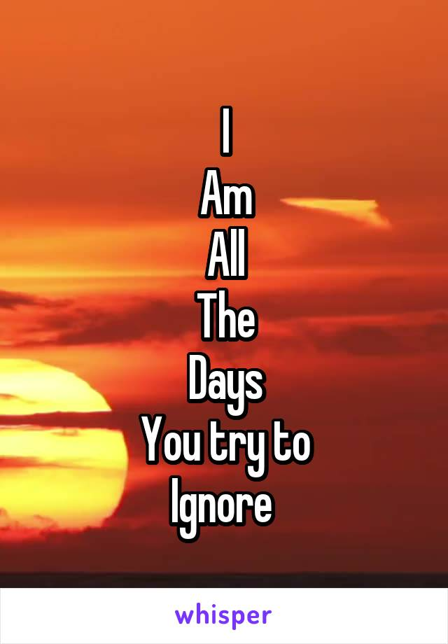 I Am All The Days You try to Ignore