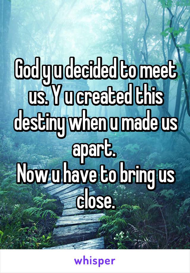 God y u decided to meet us. Y u created this destiny when u made us apart.  Now u have to bring us close.