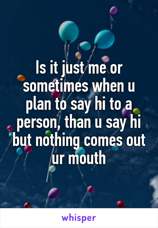 Is it just me or sometimes when u plan to say hi to a person, than u say hi but nothing comes out ur mouth