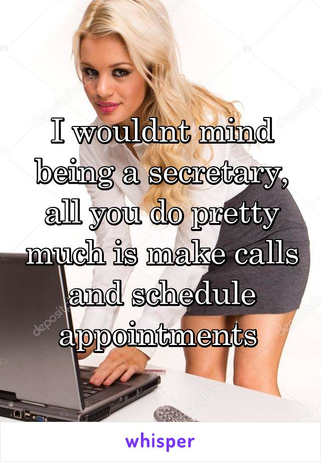 I wouldnt mind being a secretary, all you do pretty much is make calls and schedule appointments