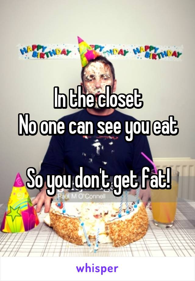 In the closet No one can see you eat  So you don't get fat!