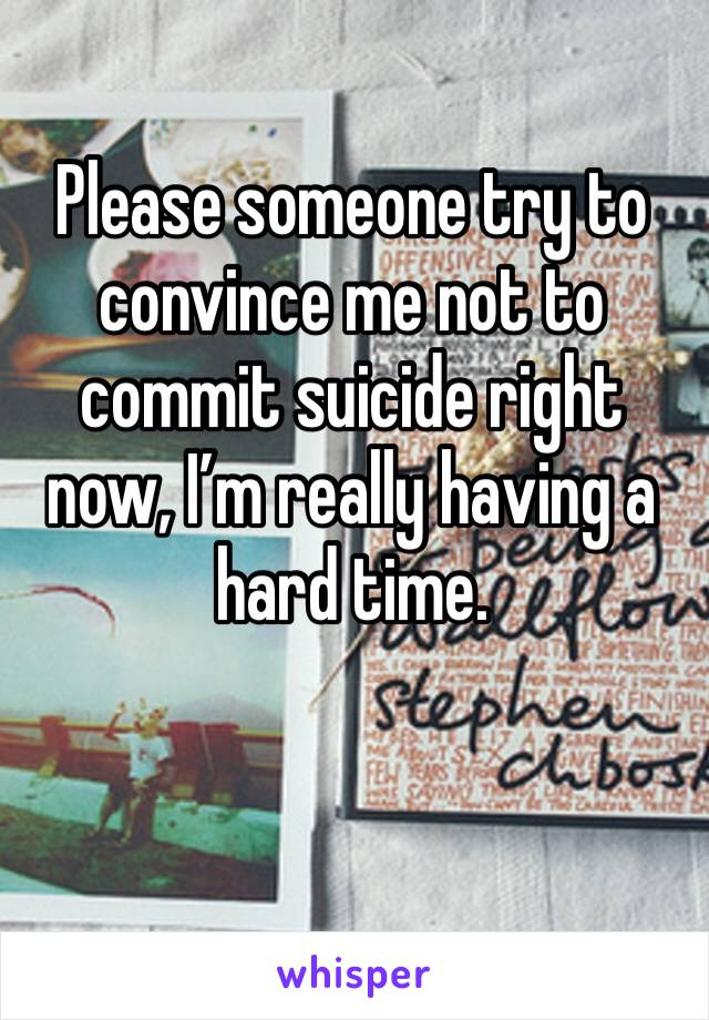 Please someone try to convince me not to commit suicide right now, I'm really having a hard time.