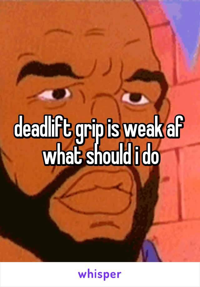 deadlift grip is weak af  what should i do