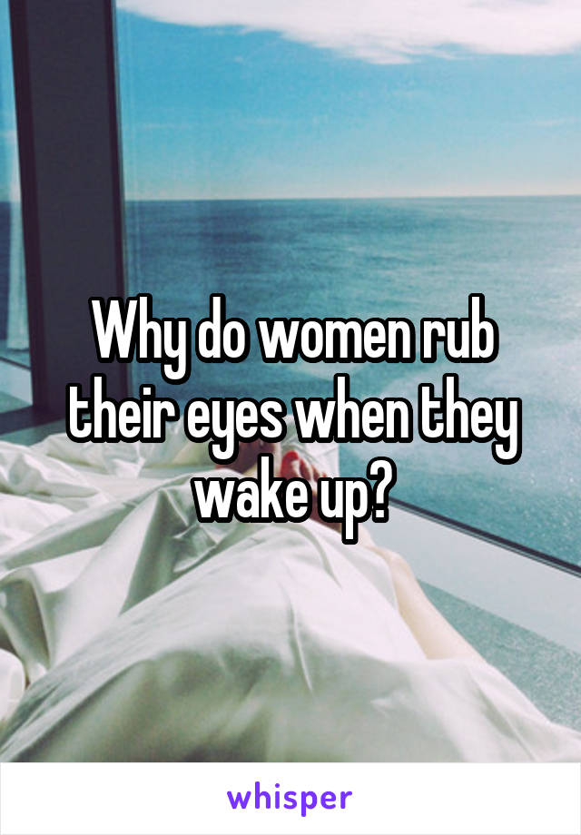 Why do women rub their eyes when they wake up?