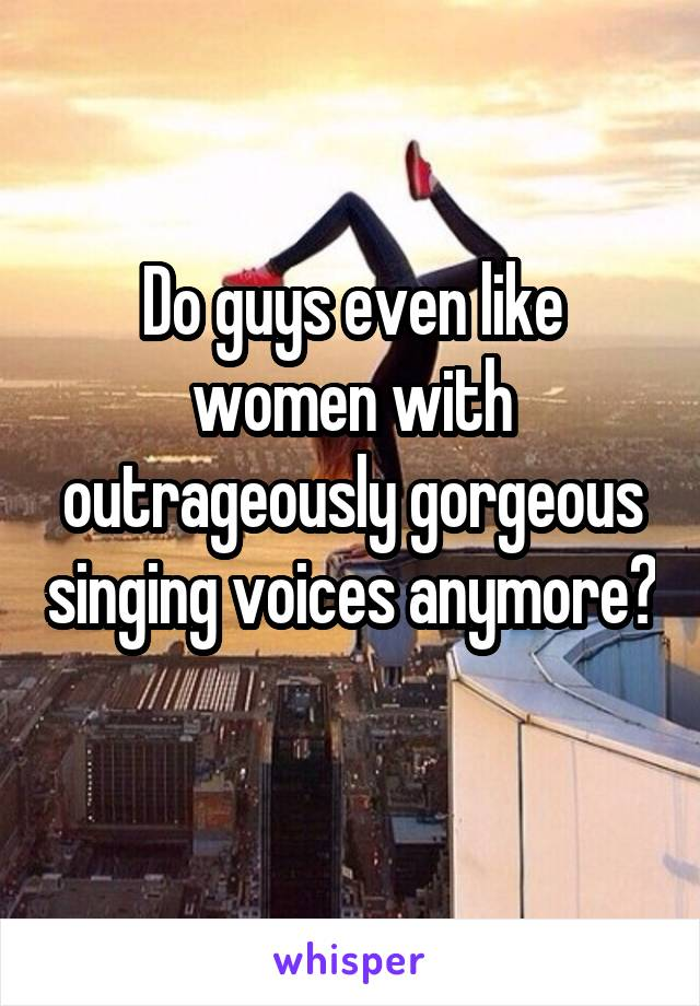 Do guys even like women with outrageously gorgeous singing voices anymore?