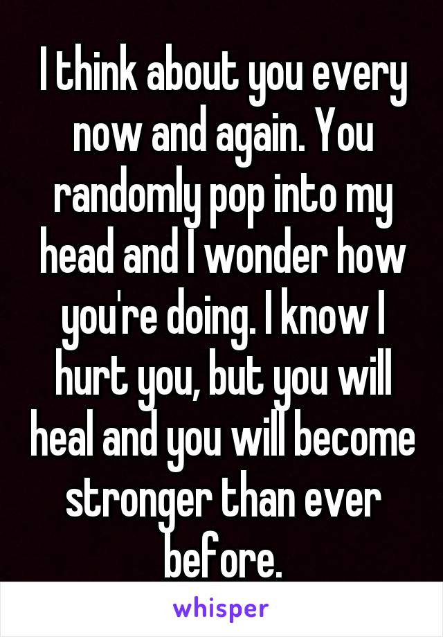 I think about you every now and again. You randomly pop into my head and I wonder how you're doing. I know I hurt you, but you will heal and you will become stronger than ever before.