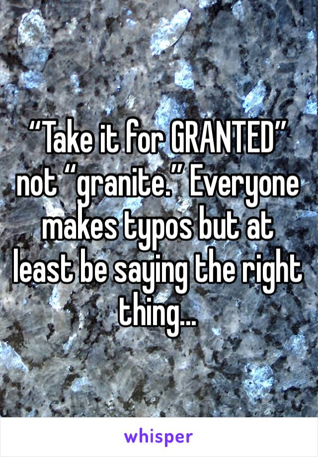 """Take it for GRANTED"" not ""granite."" Everyone makes typos but at least be saying the right thing..."