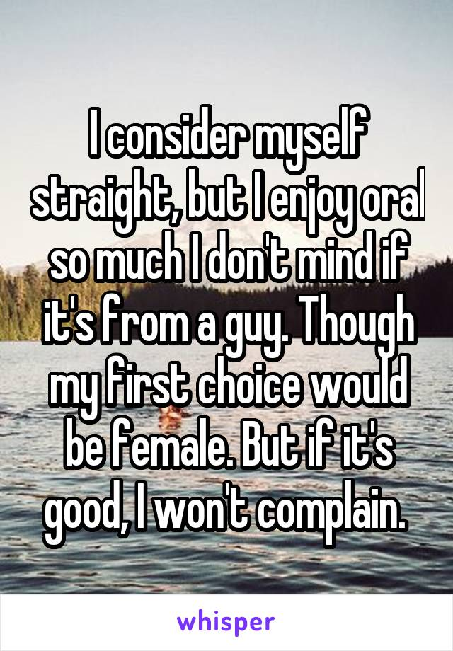 I consider myself straight, but I enjoy oral so much I don't mind if it's from a guy. Though my first choice would be female. But if it's good, I won't complain.