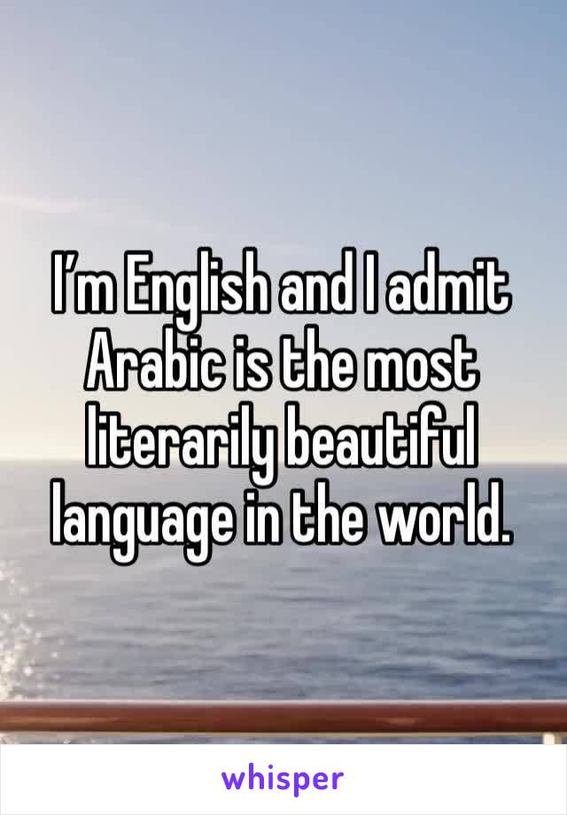 I'm English and I admit Arabic is the most literarily beautiful language in the world.