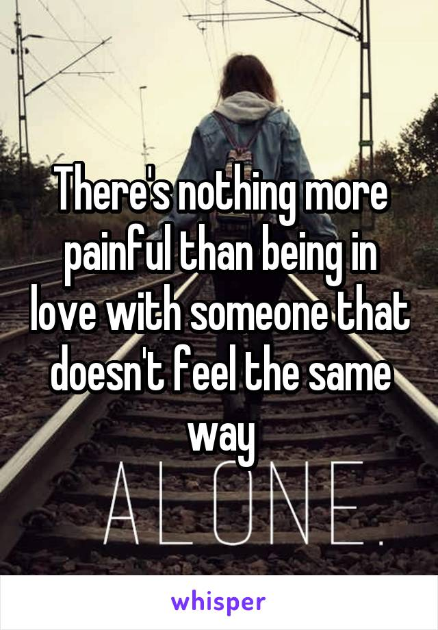 There's nothing more painful than being in love with someone that doesn't feel the same way