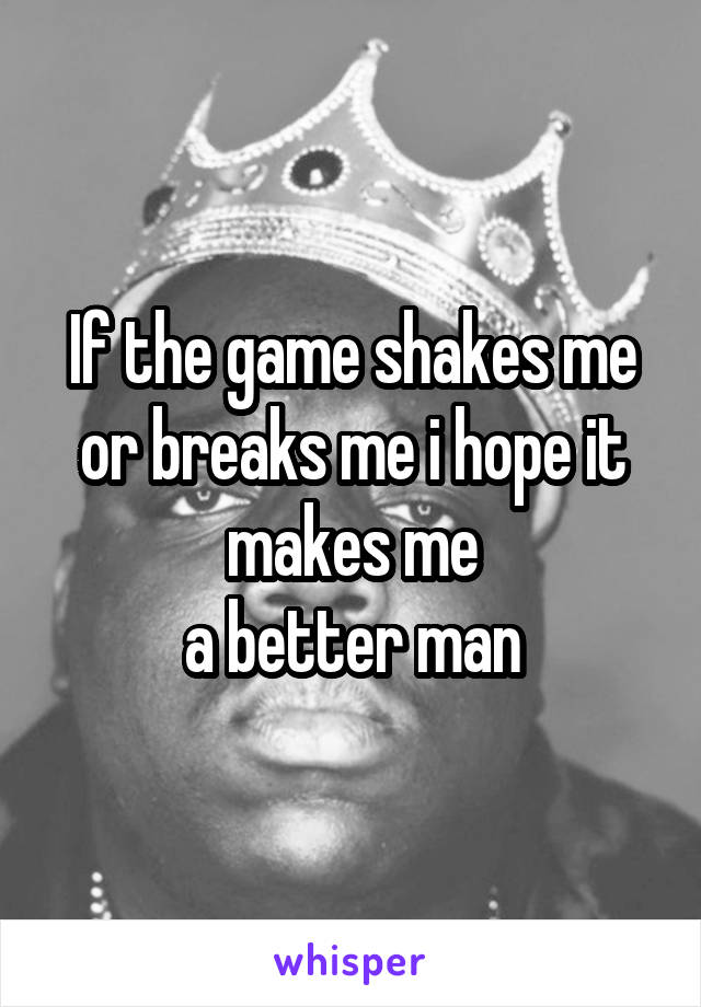 If the game shakes me or breaks me i hope it makes me a better man