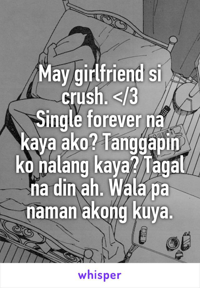 May girlfriend si crush. </3 Single forever na kaya ako? Tanggapin ko nalang kaya? Tagal na din ah. Wala pa naman akong kuya.