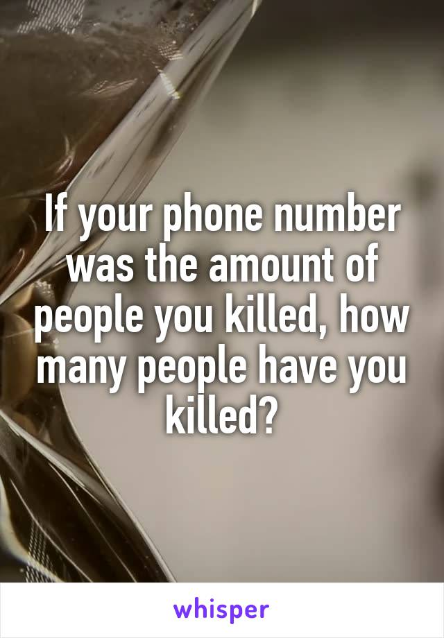 If your phone number was the amount of people you killed, how many people have you killed?