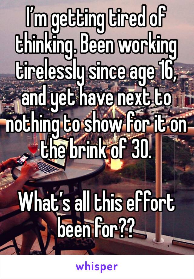 I'm getting tired of thinking. Been working tirelessly since age 16, and yet have next to nothing to show for it on the brink of 30.  What's all this effort been for??