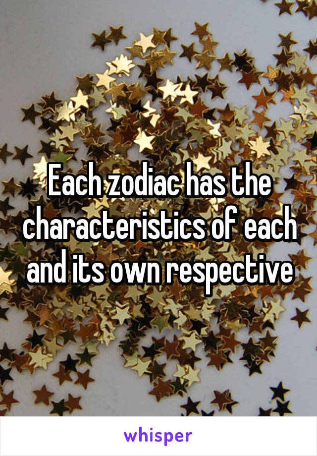 Each zodiac has the characteristics of each and its own respective