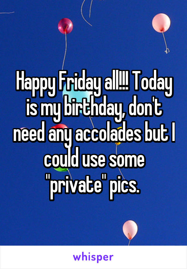 """Happy Friday all!!! Today is my birthday, don't need any accolades but I could use some """"private"""" pics."""