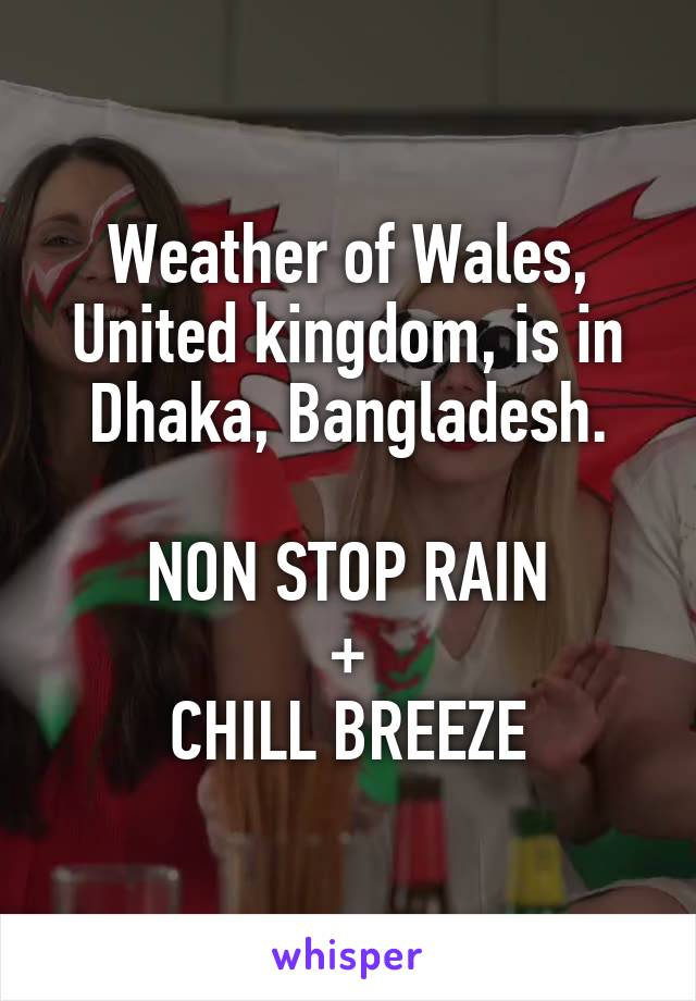 Weather of Wales, United kingdom, is in Dhaka, Bangladesh.  NON STOP RAIN + CHILL BREEZE