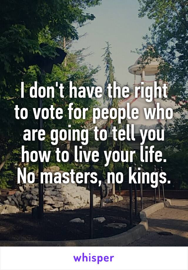 I don't have the right to vote for people who are going to tell you how to live your life. No masters, no kings.