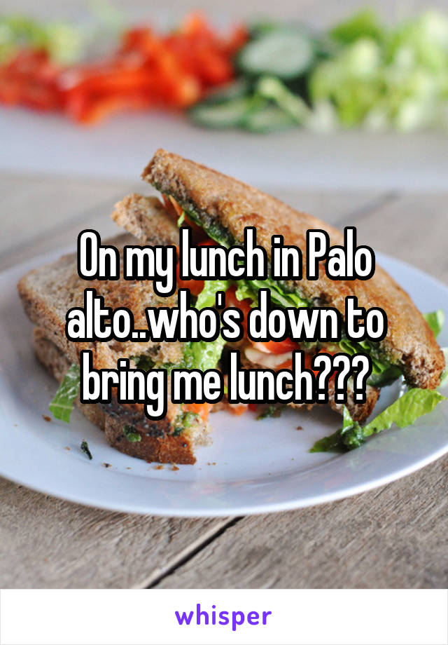 On my lunch in Palo alto..who's down to bring me lunch???