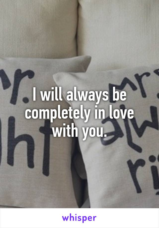 I will always be completely in love with you.
