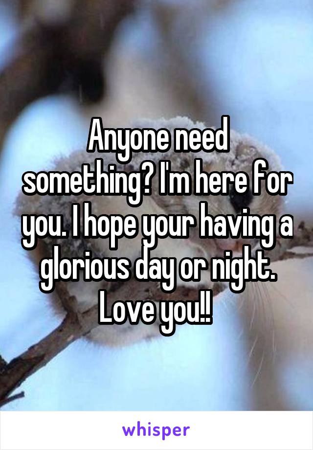 Anyone need something? I'm here for you. I hope your having a glorious day or night. Love you!!