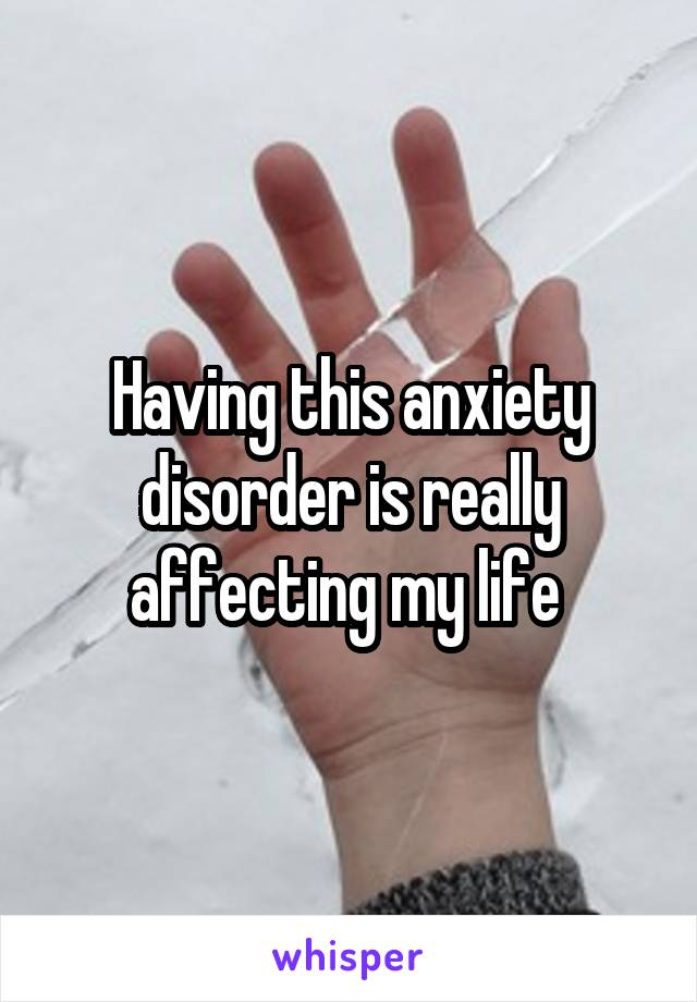 Having this anxiety disorder is really affecting my life
