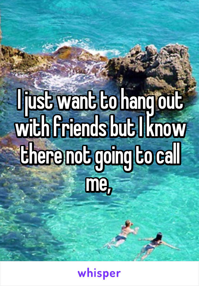 I just want to hang out with friends but I know there not going to call me,