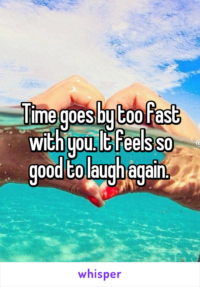 Time goes by too fast with you. It feels so good to laugh again.