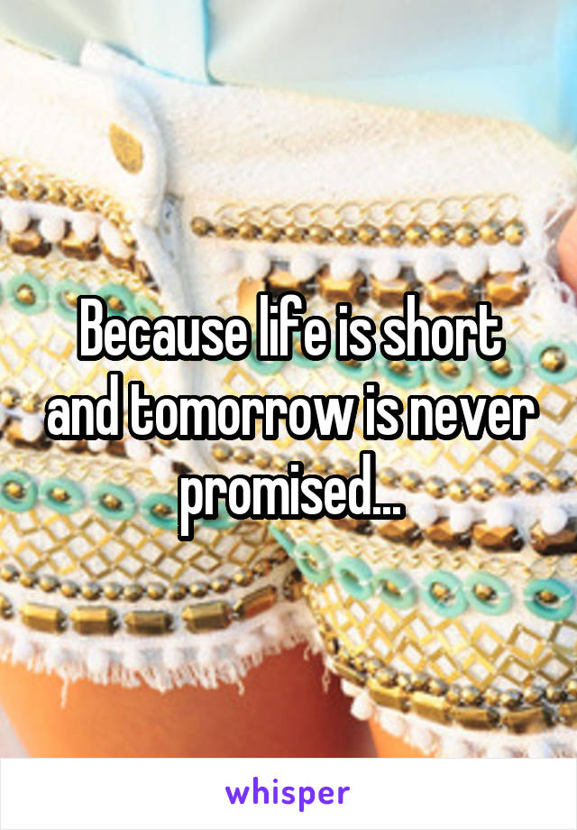 Because life is short and tomorrow is never promised...