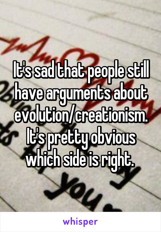 It's sad that people still have arguments about evolution/creationism. It's pretty obvious which side is right.