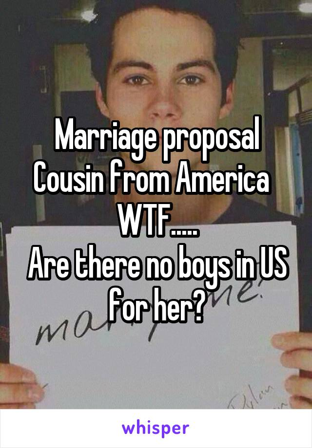 Marriage proposal Cousin from America   WTF..... Are there no boys in US for her?