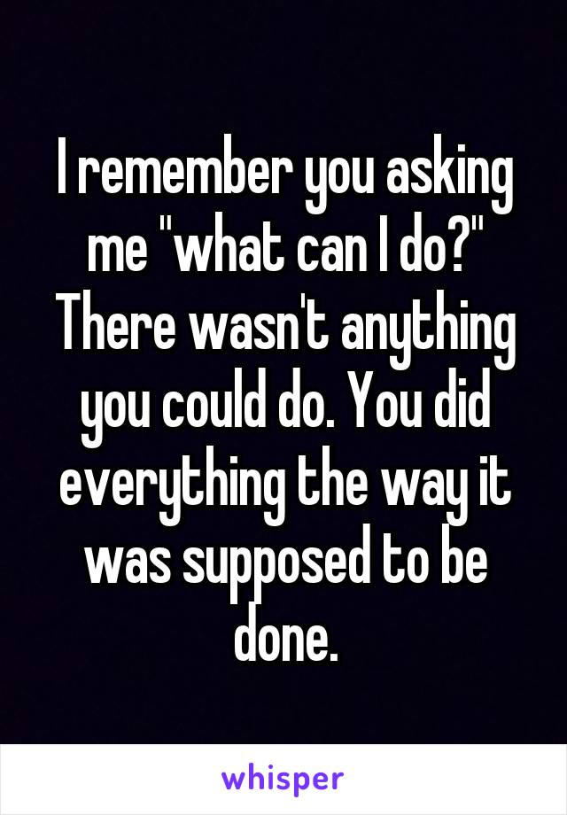 """I remember you asking me """"what can I do?"""" There wasn't anything you could do. You did everything the way it was supposed to be done."""