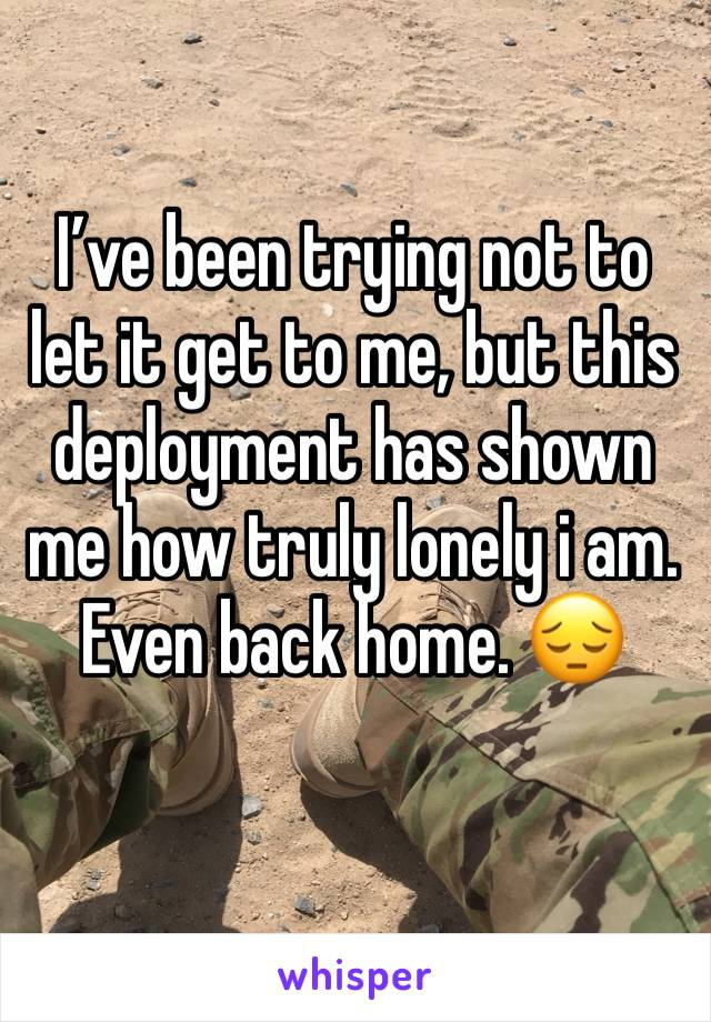 I've been trying not to let it get to me, but this deployment has shown me how truly lonely i am. Even back home. 😔