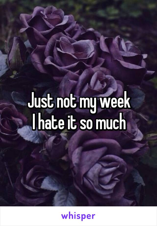 Just not my week I hate it so much