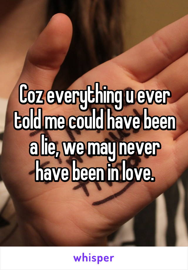 Coz everything u ever told me could have been a lie, we may never have been in love.