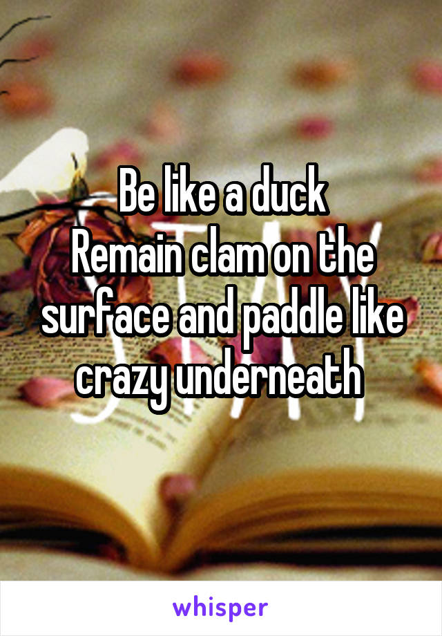 Be like a duck  Remain clam on the surface and paddle like crazy underneath