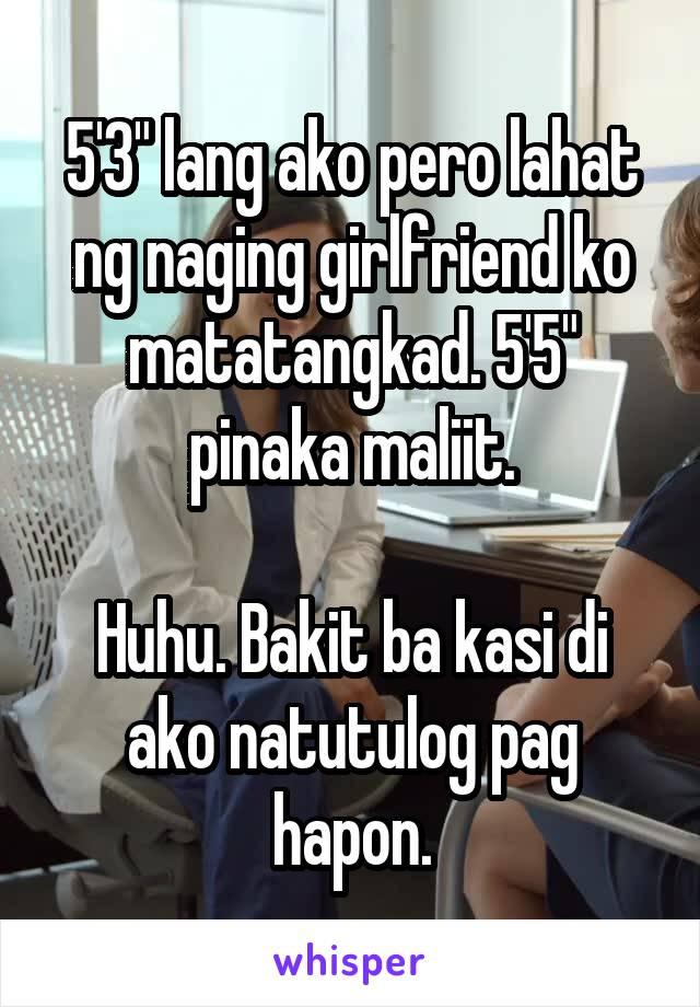 """5'3"""" lang ako pero lahat ng naging girlfriend ko matatangkad. 5'5"""" pinaka maliit.  Huhu. Bakit ba kasi di ako natutulog pag hapon."""
