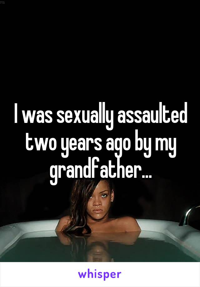 I was sexually assaulted two years ago by my grandfather...