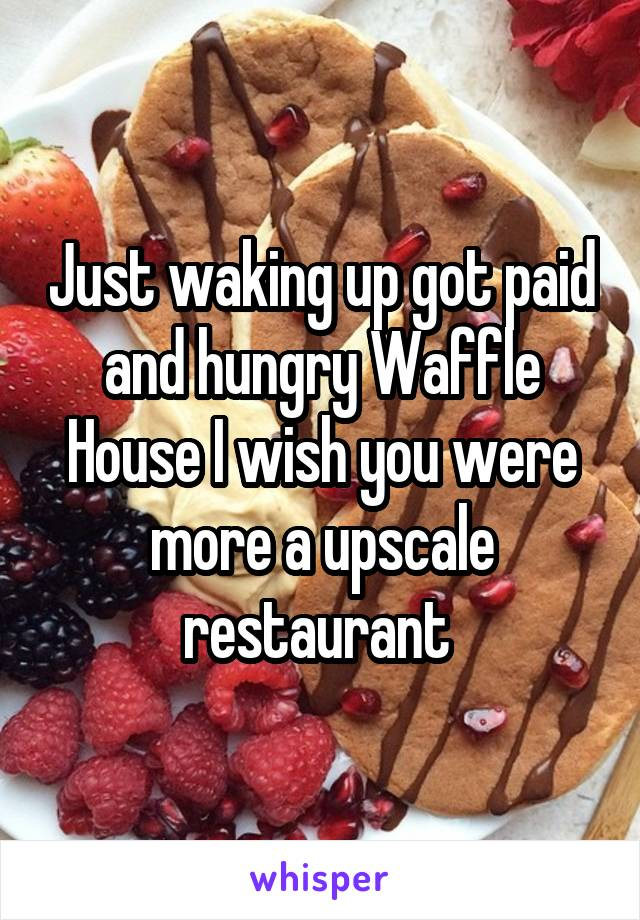 Just waking up got paid and hungry Waffle House I wish you were more a upscale restaurant