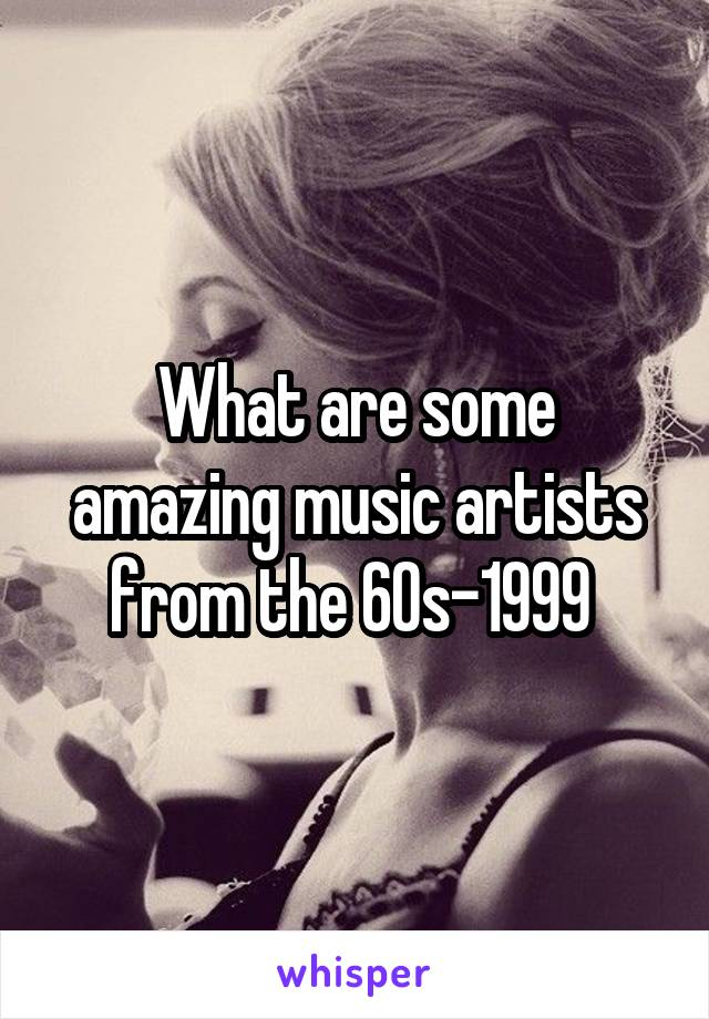 What are some amazing music artists from the 60s-1999
