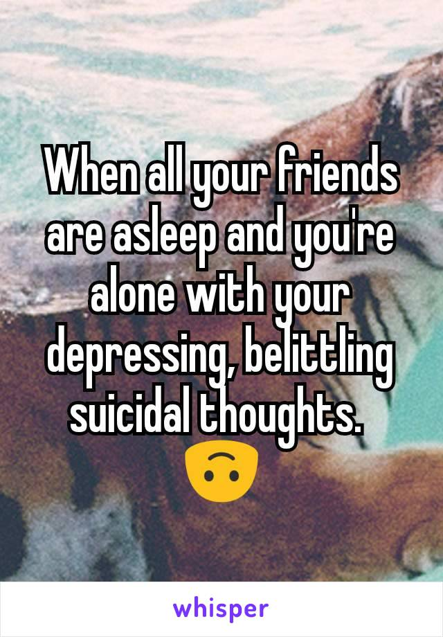 When all your friends are asleep and you're alone with your depressing, belittling suicidal thoughts.  🙃