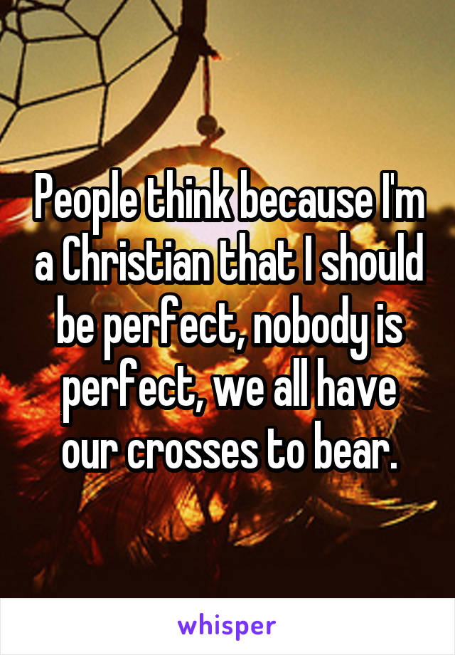 People think because I'm a Christian that I should be perfect, nobody is perfect, we all have our crosses to bear.