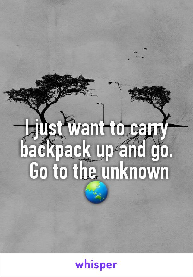 I just want to carry backpack up and go.  Go to the unknown 🌏