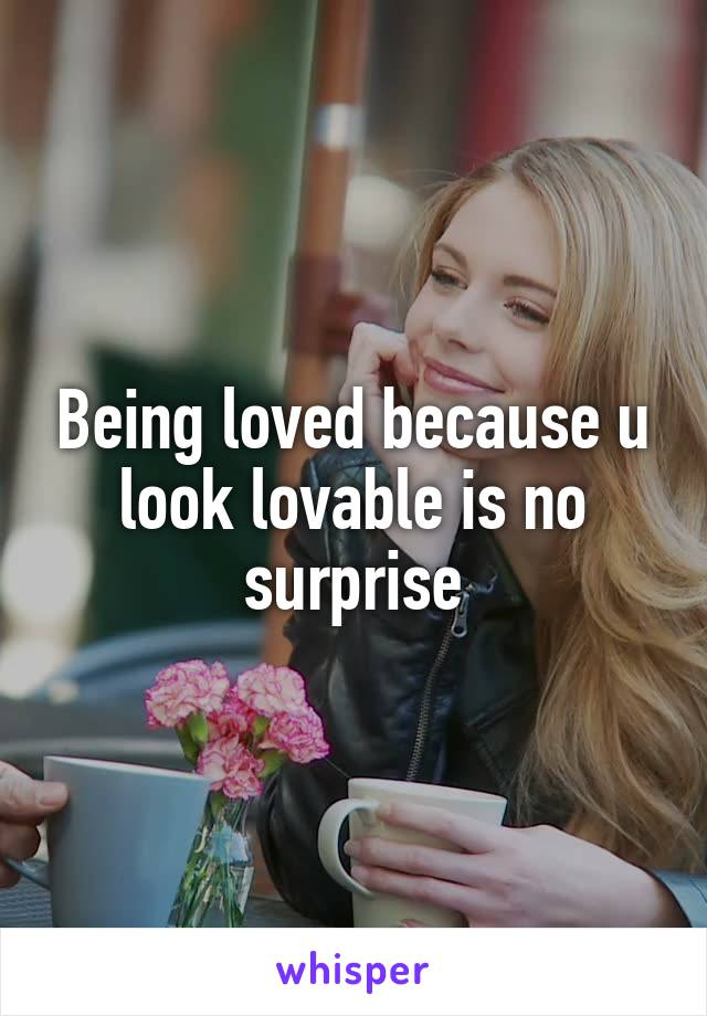 Being loved because u look lovable is no surprise