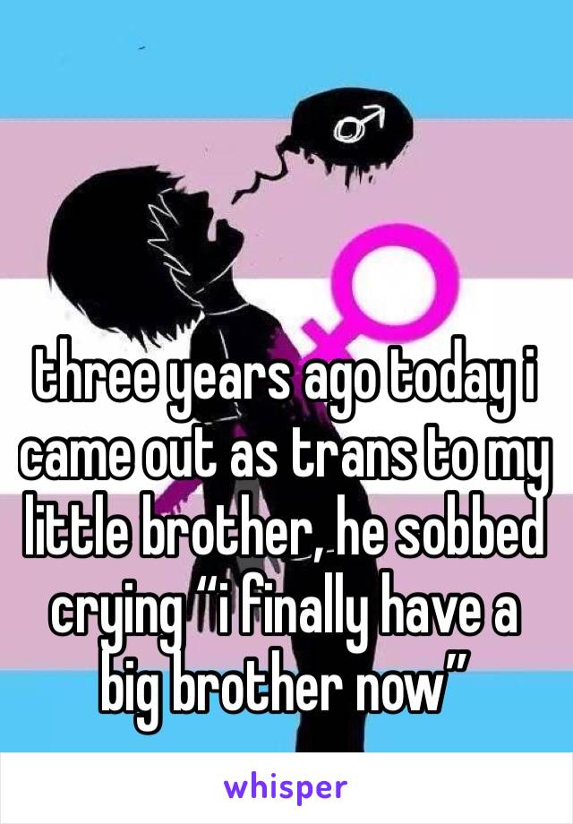 "three years ago today i came out as trans to my little brother, he sobbed crying ""i finally have a big brother now"""