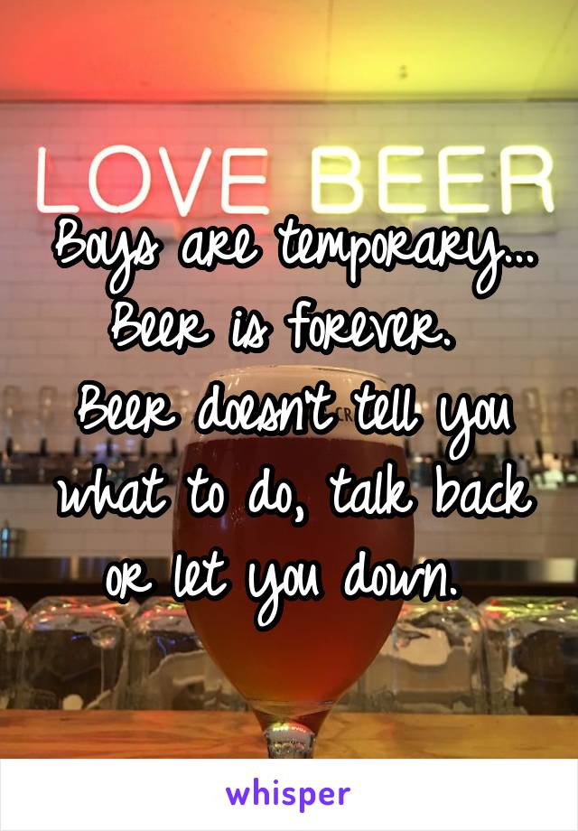 Boys are temporary... Beer is forever.  Beer doesn't tell you what to do, talk back or let you down.