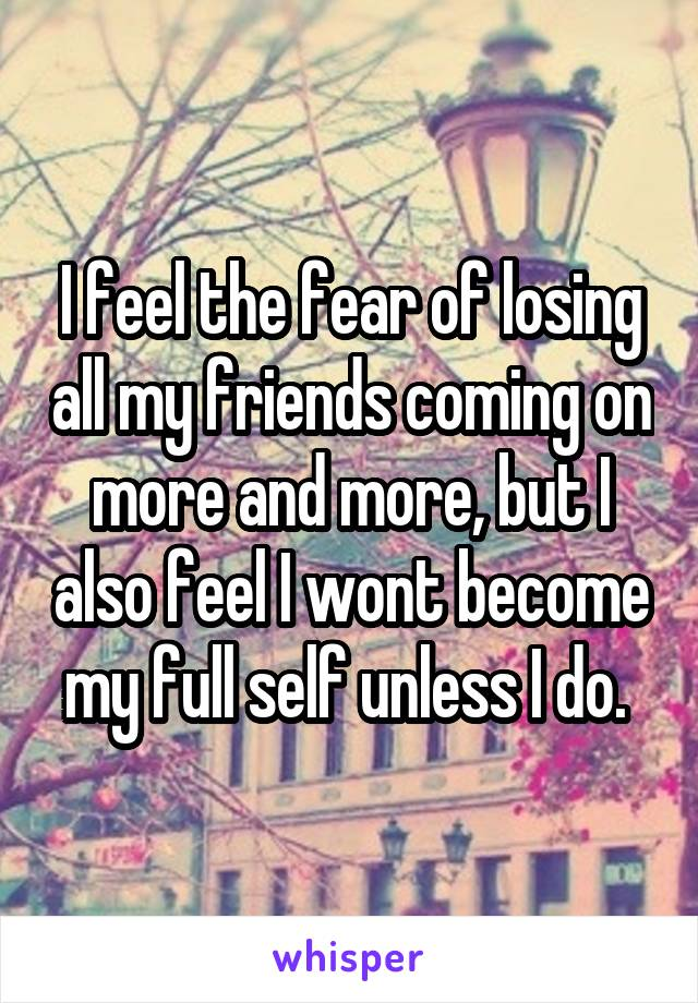 I feel the fear of losing all my friends coming on more and more, but I also feel I wont become my full self unless I do.