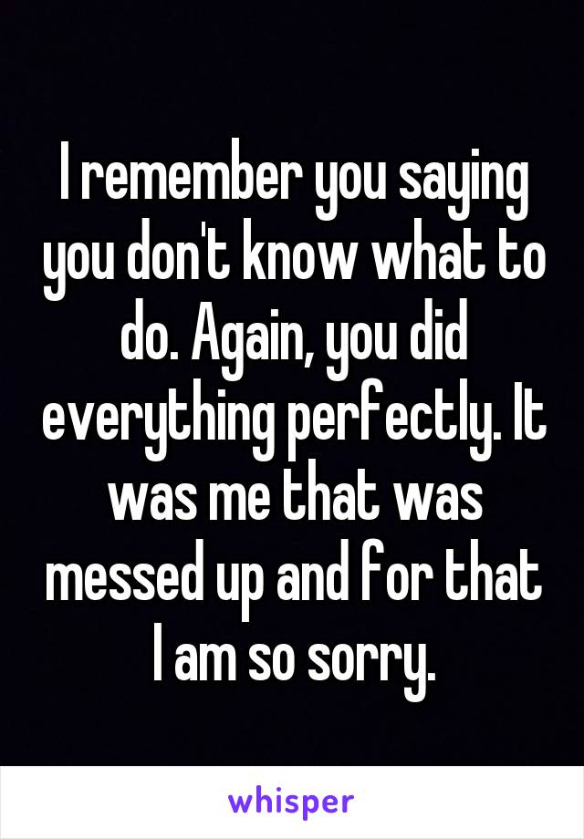 I remember you saying you don't know what to do. Again, you did everything perfectly. It was me that was messed up and for that I am so sorry.