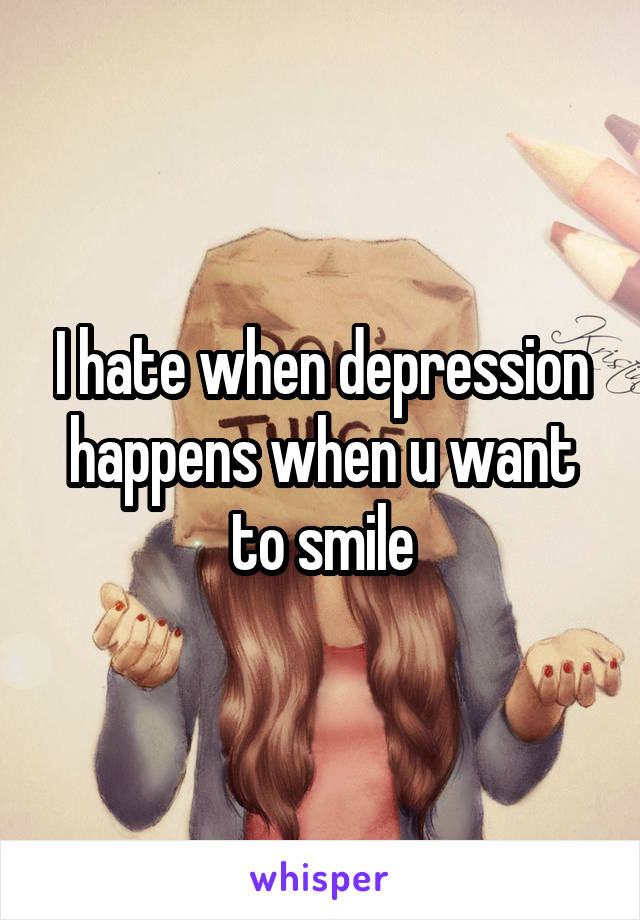 I hate when depression happens when u want to smile