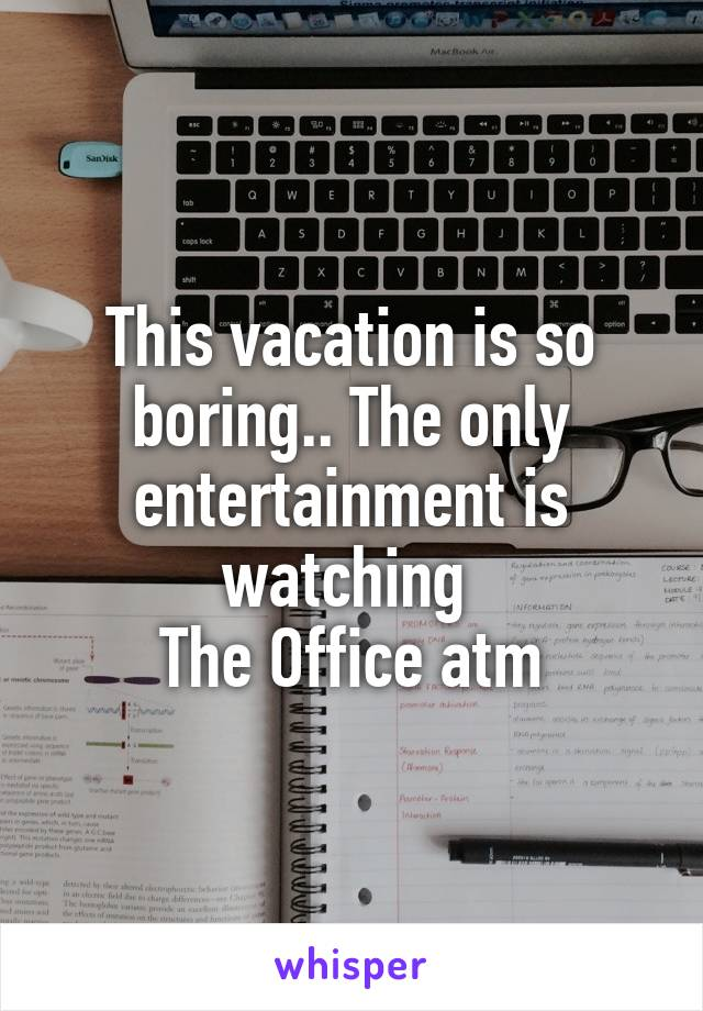 This vacation is so boring.. The only entertainment is watching  The Office atm